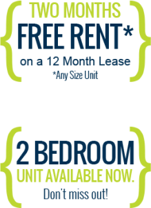 Two months free rent on a 12 month lease (any size unit). Plus 2 Bedroom units available now. Don't miss out!
